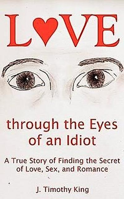 Love Through the Eyes of an Idiot: A True Story of Finding the Secret of Love, Sex, and Romance