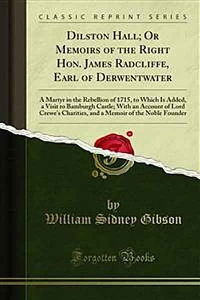 Dilston Hall; Or Memoirs of the Right Hon. James Radcliffe, Earl of Derwentwater