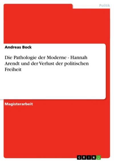 Die Pathologie der Moderne - Hannah Arendt und der Verlust der politischen Freiheit