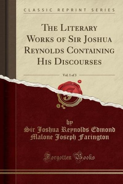 The Literary Works of Sir Joshua Reynolds Containing His Discourses, Vol. 1 of 3 (Classic Reprint)