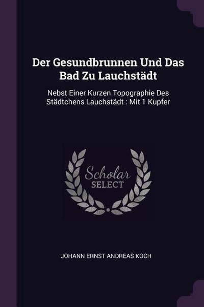 Der Gesundbrunnen Und Das Bad Zu Lauchstädt: Nebst Einer Kurzen Topographie Des Städtchens Lauchstädt: Mit 1 Kupfer
