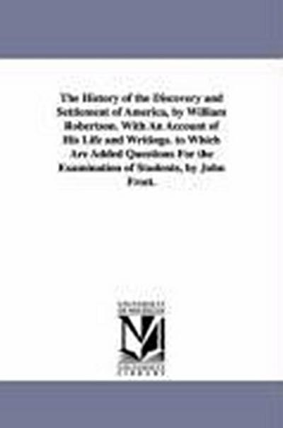 The History of the Discovery and Settlement of America, by William Robertson. with an Account of His Life and Writings. to Which Are Added Questions f