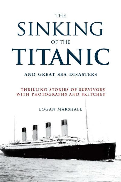 The Sinking of the Titanic and Great Sea Disasters: Thrilling Stories of Survivors with Photographs and Sketches