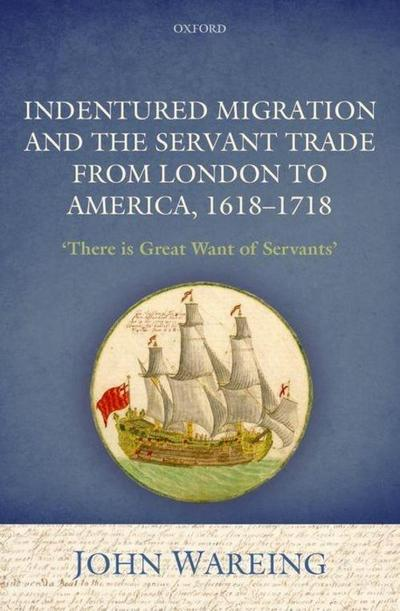 Indentured Migration and the Servant Trade from London to America, 1618-1718: 'there Is Great Want of Servants'