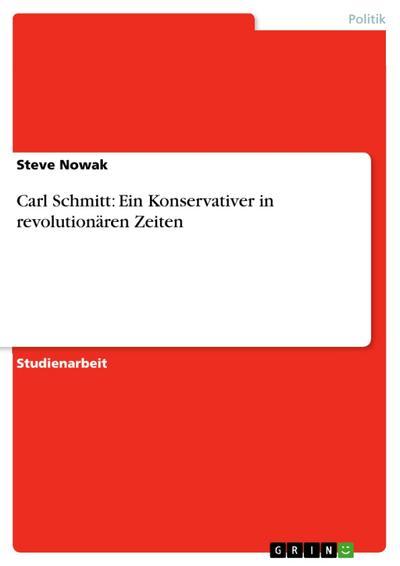 Carl Schmitt: Ein Konservativer in revolutionären Zeiten