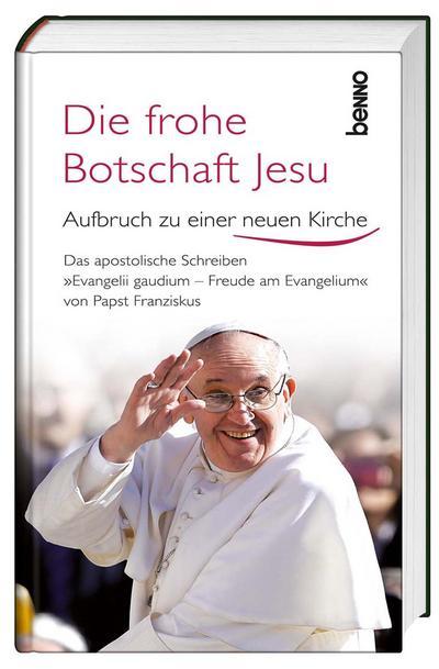 """Die frohe Botschaft Jesu: Aufbruch zu einer neuen Kirche - Das apostolische Schreiben """"Evangelii Gaudium – Freude am Evangelium"""" von Papst Franziskus"""
