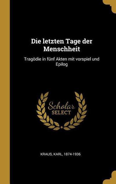 Die Letzten Tage Der Menschheit: Tragödie in Fünf Akten Mit Vorspiel Und Epilog