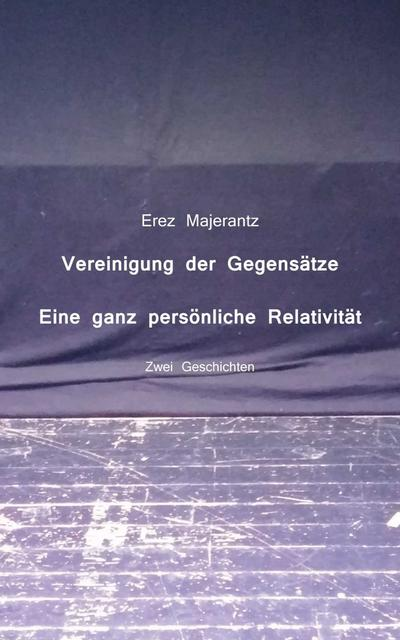 Vereinigung der Gegensätze und Eine ganz persönliche Relativität von Erez Majerantz