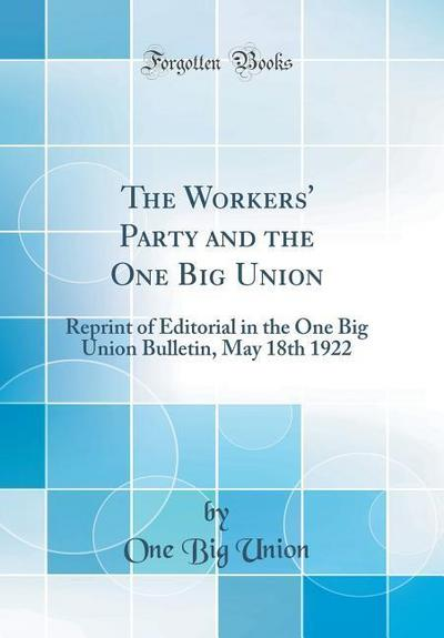 The Workers' Party and the One Big Union: Reprint of Editorial in the One Big Union Bulletin, May 18th 1922 (Classic Reprint)