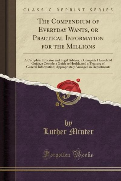 The Compendium of Everyday Wants, or Practical Information for the Millions: A Complete Educator and Legal Advisor, a Complete Household Guide, a Comp