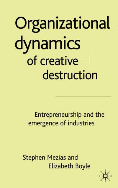 The Organizational Dynamics of Creative Destruction: Entrepreneurship and the Creation of New Industries