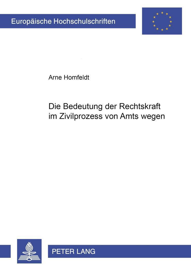 Die Beachtung der Rechtskraft im Zivilprozess von Amts wegen, Arne Homfeldt