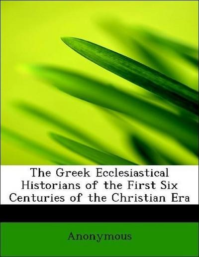 The Greek Ecclesiastical Historians of the First Six Centuries of the Christian Era