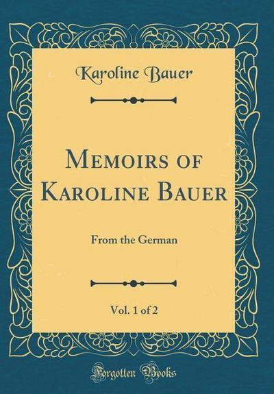 Memoirs of Karoline Bauer, Vol. 1 of 2: From the German (Classic Reprint)