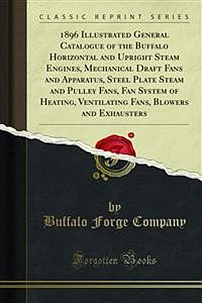 1896 Illustrated General Catalogue of the Buffalo, Horizontal and Upright Steam Engines, Mechanical Draft Fans and Apparatus, Steel Plate Steam and Pulley Fans, Fan System of Heating, Ventilating and Drying