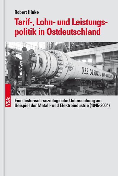 Tarif-, Lohn- und Leistungspolitik in Ostdeutschland: Eine historisch-soziologische Untersuchung am Beispiel der Metall- und Elektroindustrie (1945-2004)