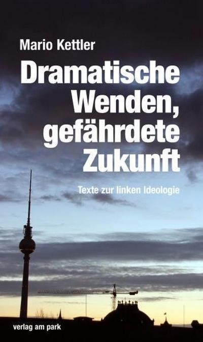 Dramatische Wenden, gefährdete Zukunft: Texte zur linken Ideologie