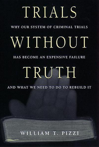 Trials Without Truth: Why Our System of Criminal Trials Has Become an Expensive Failure and What We Need to Do to Rebuild It