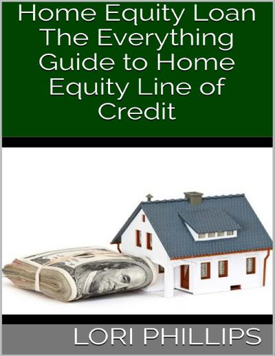 Home Equity Loan: The Everything Guide to Home Equity Line of Credit
