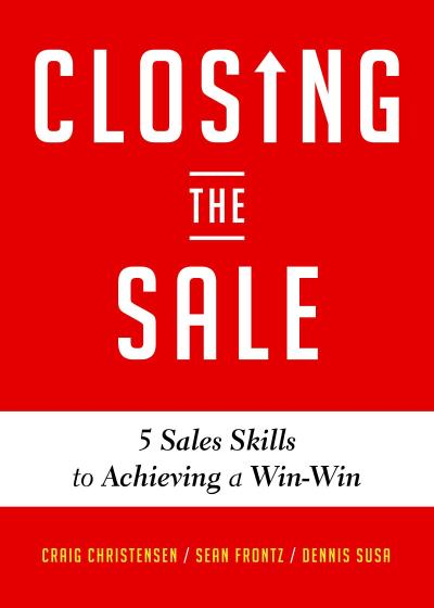 Closing the Sale: 5 Sales Skills for Achieving Win-Win Outcomes and Customer Success (Sales Book, for Readers of the Greatest Salesman o