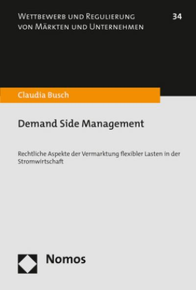 Demand Side Management: Rechtliche Aspekte der Vermarktung flexibler Lasten in der Stromwirtschaft (Wettbewerb Und Regulierung Von Markten Und Unternehmen, Band 34)