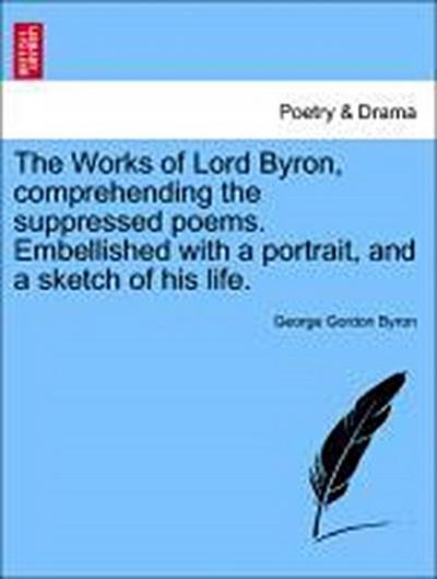 The Works of Lord Byron, comprehending the suppressed poems. Embellished with a portrait, and a sketch of his life. Vol. VII.