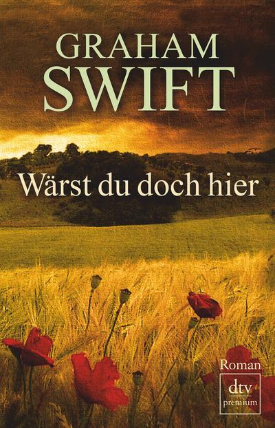 Wärst du doch hier: Roman (dtv premium) - Deutscher Taschenbuch Verlag - Taschenbuch, Deutsch, Graham Swift, ,