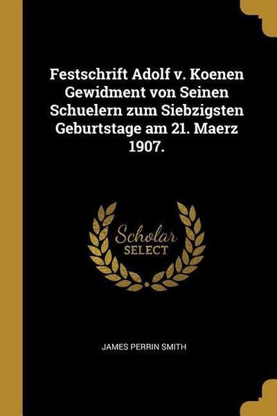 Festschrift Adolf V. Koenen Gewidment Von Seinen Schuelern Zum Siebzigsten Geburtstage Am 21. Maerz 1907.