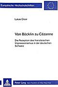 Von Boecklin Zu Cezanne: Die Rezeption Des Franzoesischen Impressionismus in Der Deutschen Schweiz