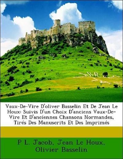 Vaux-De-Vire D'oliver Basselin Et De Jean Le Houx: Suivis D'un Choix D'anciens Vaux-De-Vire Et D'anciennes Chansons Normandes, Tirés Des Manuscrits Et Des Imprimés