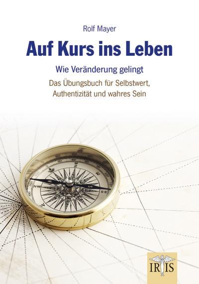 Auf Kurs ins Leben: Wie Veränderungen gelingen - Das Übungsbuch für Selbstwert, Authentizität und wahres Sein