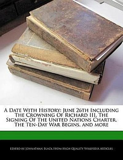 A Date with History: June 26th Including the Crowning of Richard III, the Signing of the United Nations Charter, the Ten-Day War Begins, an