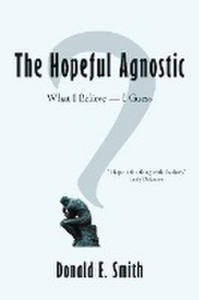The Hopeful Agnostic: What I Believe -- I Guess