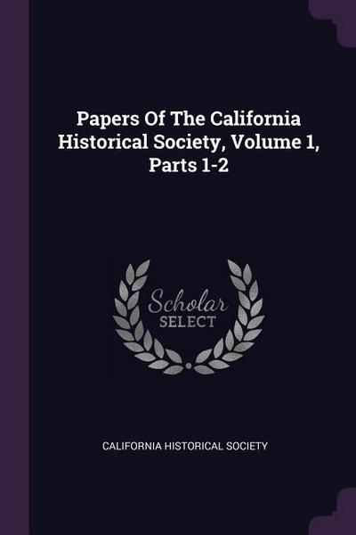 Papers of the California Historical Society, Volume 1, Parts 1-2