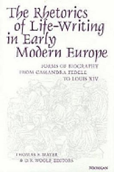 The Rhetorics of Life-Writing in Early Modern Europe: Forms of Biography from Cassandra Fedele to Louis XIV