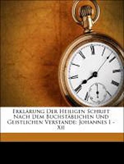 Erklärung Der Heiligen Schrift Nach Dem Buchstäblichen Und Geistlichen Verstande: Johannes I - Xii