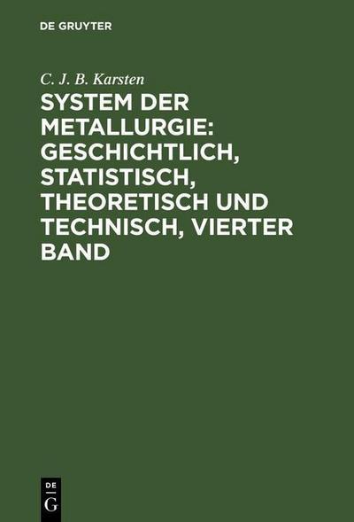 System der Metallurgie: geschichtlich, statistisch, theoretisch und technisch, Vierter Band