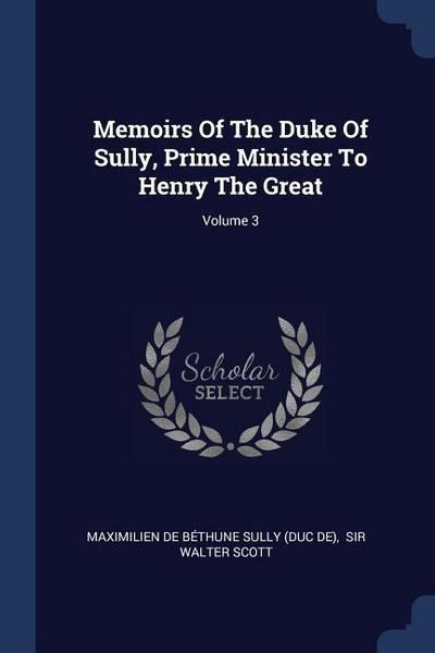 Memoirs of the Duke of Sully, Prime Minister to Henry the Great; Volume 3