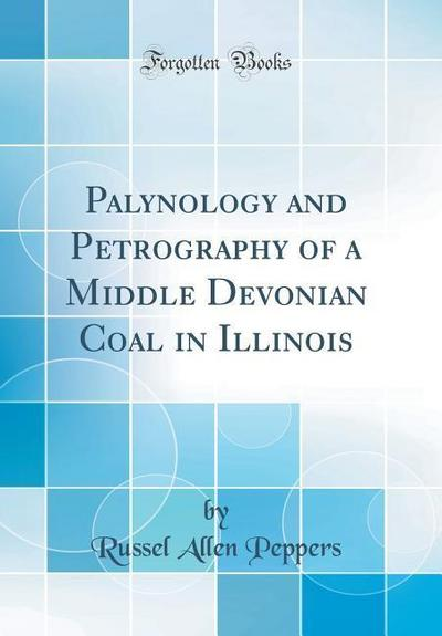 Palynology and Petrography of a Middle Devonian Coal in Illinois (Classic Reprint)