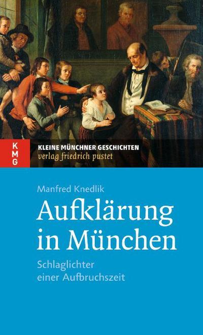 Aufklärung in München: Schlaglichter einer Aufbruchszeit (Kleine Münchner Geschichten)