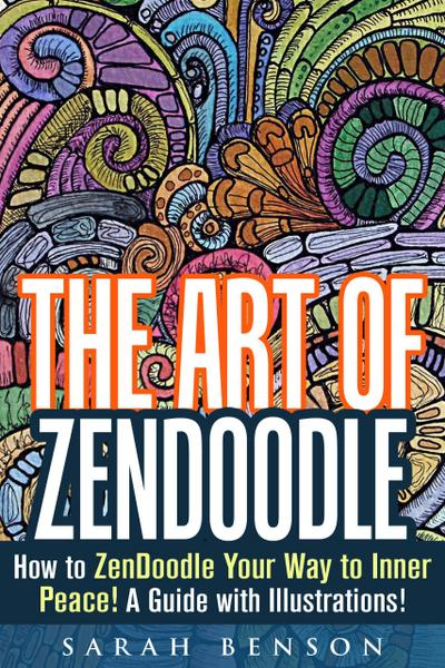 The Art of ZenDoodle: How to ZenDoodle Your Way to Inner Peace! A Guide with Illustrations! (Tangle Patterns & Meditation)