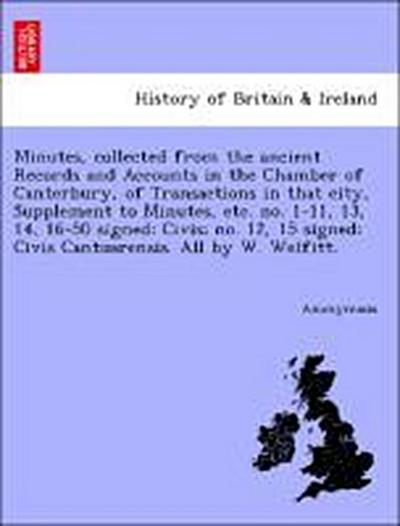 Minutes, collected from the ancient Records and Accounts in the Chamber of Canterbury, of Transactions in that city, Supplement to Minutes, etc. no. 1-11, 13, 14, 16-50 signed: Civis; no. 12, 15 signed: Civis Cantuarensis. All by W. Welfitt.