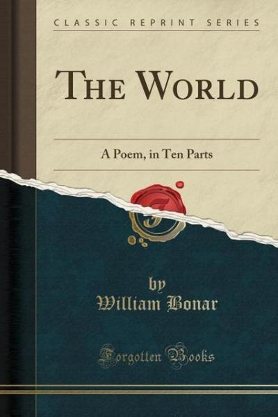 The World: A Poem, in Ten Parts (Classic Reprint)