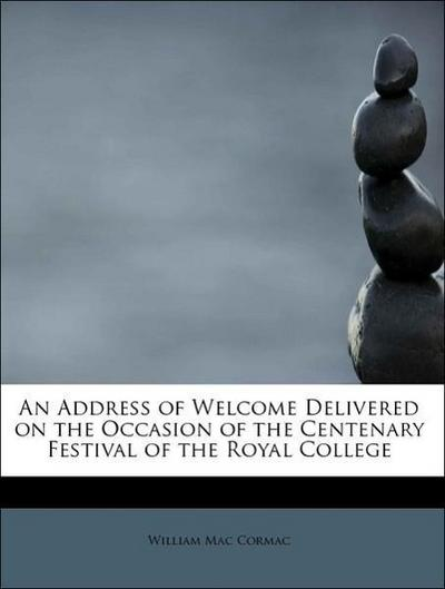 An Address of Welcome Delivered on the Occasion of the Centenary Festival of the Royal  College