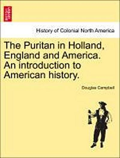 The Puritan in Holland, England and America. An introduction to American history.VOL.I