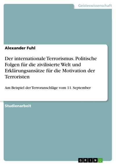 Der internationale Terrorismus am Beispiel der Terroranschläge vom 11. September 2001 - Politische Folgen für die zivilisierte Welt und Erklärungsansätze für die Motivation der Terroristen