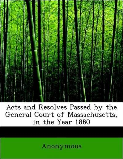 Acts and Resolves Passed by the General Court of Massachusetts, in the Year 1880