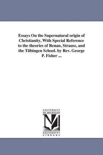 Essays on the Supernatural Origin of Christianity, with Special Reference to the Theories of Renan, Strauss, and the Tubingen School. by REV. George P