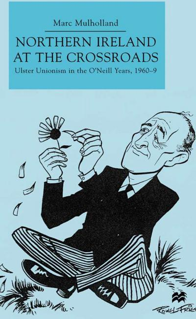 Northern Ireland at the Crossroads: Ulster Unionism in the O'Neill Years, 1960-69