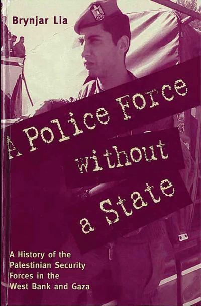 A Police Force Without a State: A History of the Palestinian Security Forces in the West Bank and Gaza